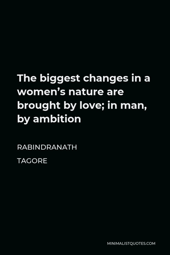 Rabindranath Tagore Quote - The biggest changes in a women's nature are brought by love; in man, by ambition