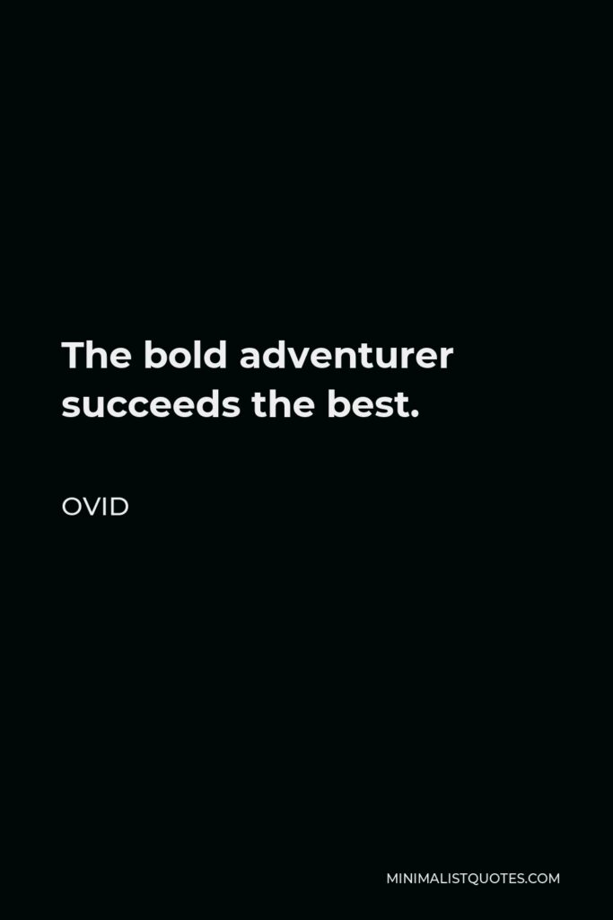 Ovid Quote - The bold adventurer succeeds the best.
