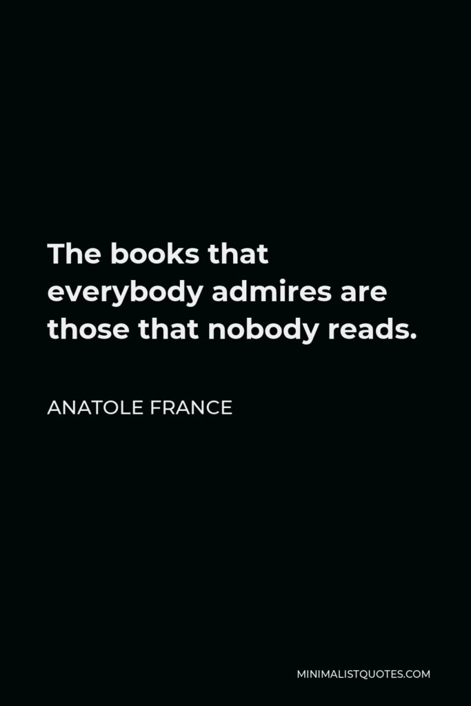 Anatole France Quote - The books that everybody admires are those that nobody reads.
