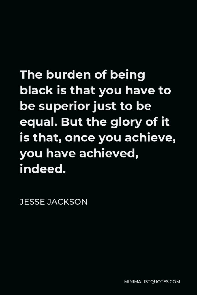 Jesse Jackson Quote - The burden of being black is that you have to be superior just to be equal. But the glory of it is that, once you achieve, you have achieved, indeed.