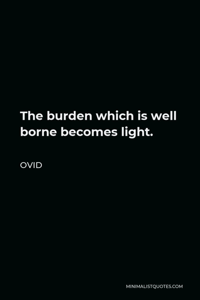 Ovid Quote - The burden which is well borne becomes light.