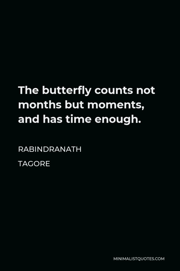 Rabindranath Tagore Quote - The butterfly counts not months but moments, and has time enough.