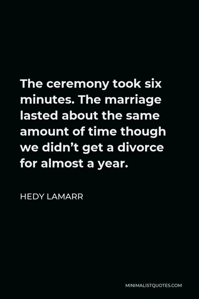 Hedy Lamarr Quote - The ceremony took six minutes. The marriage lasted about the same amount of time though we didn't get a divorce for almost a year.