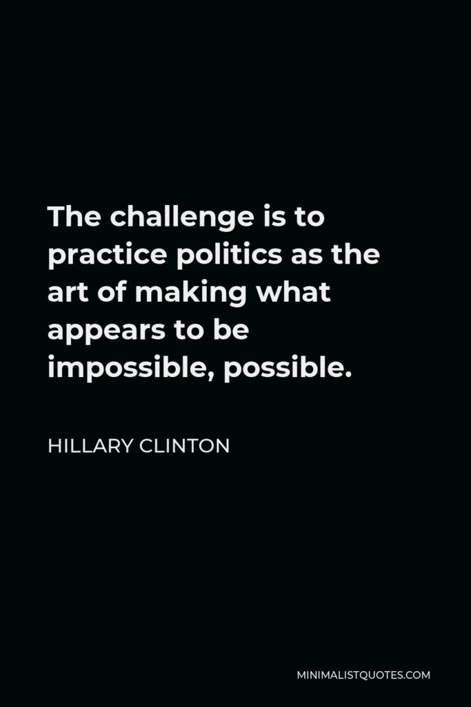 Hillary Clinton Quote - The challenge is to practice politics as the art of making what appears to be impossible, possible.