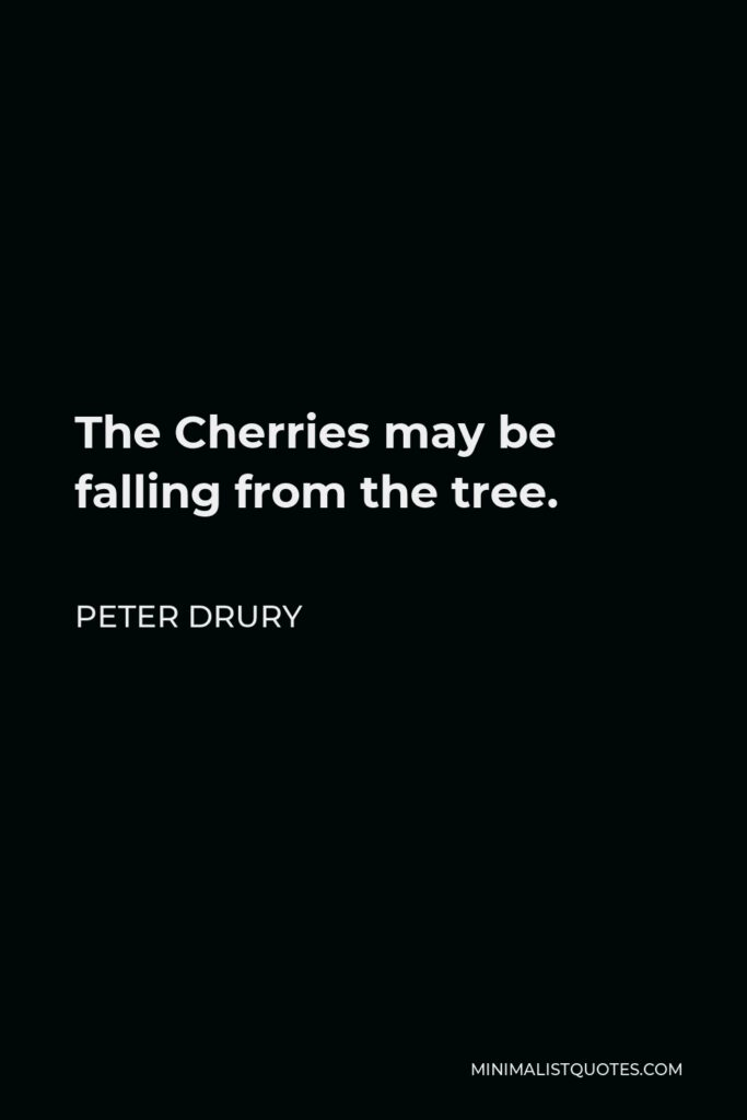 Peter Drury Quote - The Cherries may be falling from the tree.