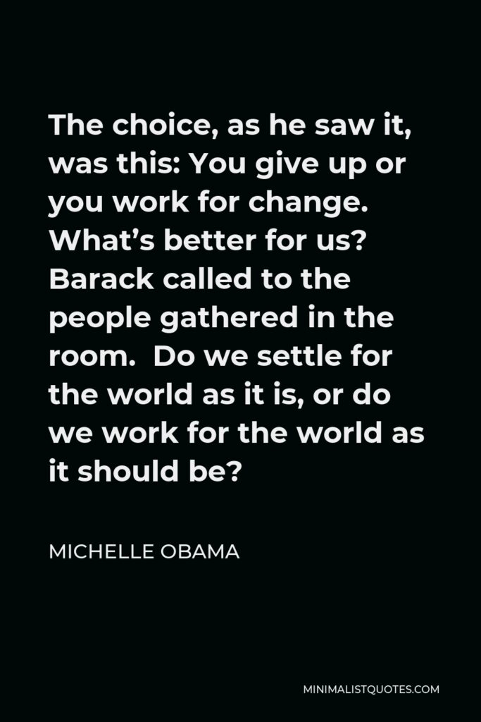 Michelle Obama Quote - The choice, as he saw it, was this: You give up or you work for change. What's better for us? Barack called to the people gathered in the room. Do we settle for the world as it is, or do we work for the world as it should be?
