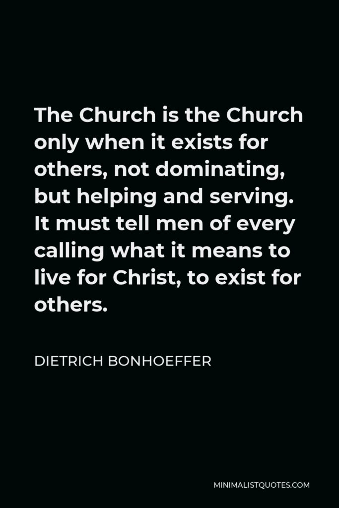Dietrich Bonhoeffer Quote - The Church is the Church only when it exists for others, not dominating, but helping and serving. It must tell men of every calling what it means to live for Christ, to exist for others.