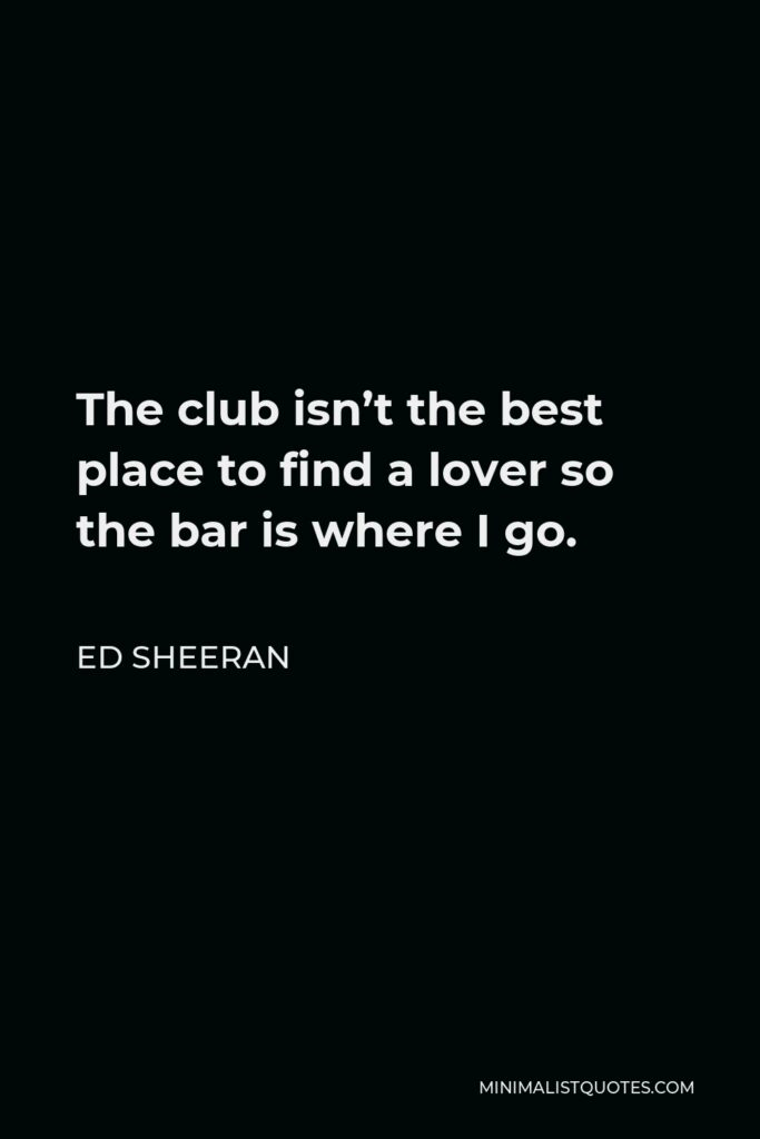 Ed Sheeran Quote - The club isn't the best place to find a lover so the bar is where I go.