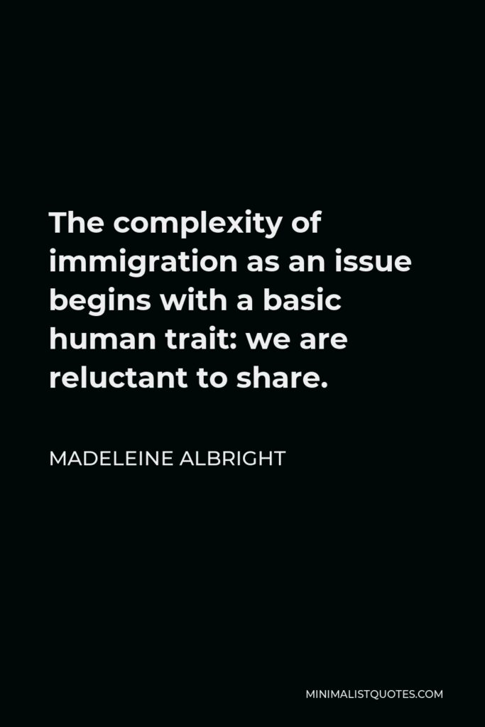 Madeleine Albright Quote - The complexity of immigration as an issue begins with a basic human trait: we are reluctant to share.
