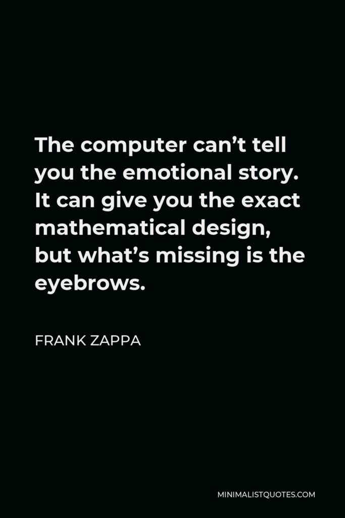 Frank Zappa Quote - The computer can't tell you the emotional story. It can give you the exact mathematical design, but what's missing is the eyebrows.