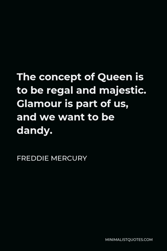 Freddie Mercury Quote - The concept of Queen is to be regal and majestic. Glamour is part of us, and we want to be dandy.