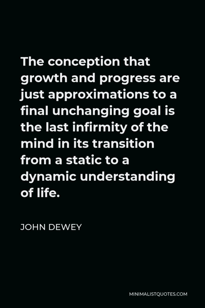 John Dewey Quote - The conception that growth and progress are just approximations to a final unchanging goal is the last infirmity of the mind in its transition from a static to a dynamic understanding of life.