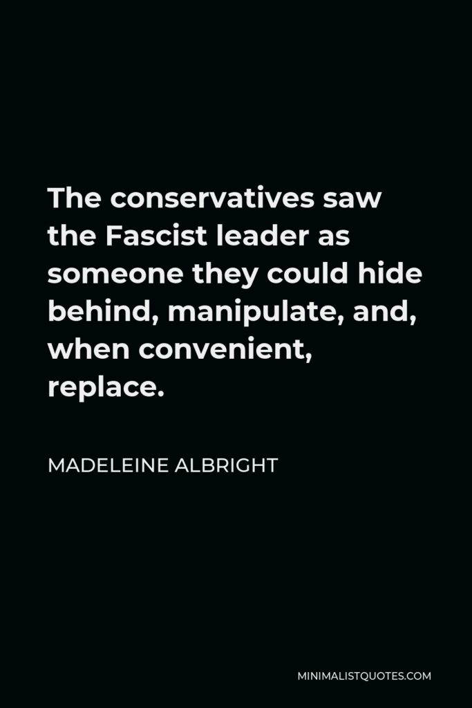 Madeleine Albright Quote - The conservatives saw the Fascist leader as someone they could hide behind, manipulate, and, when convenient, replace.