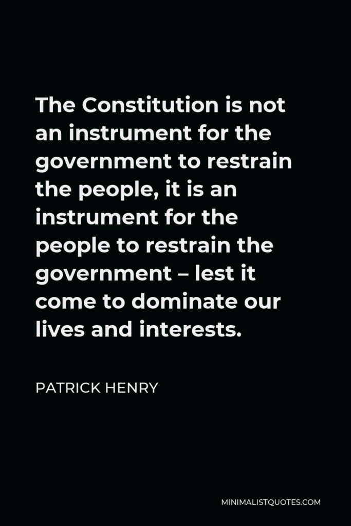 Patrick Henry Quote - The Constitution is not an instrument for the government to restrain the people, it is an instrument for the people to restrain the government – lest it come to dominate our lives and interests.