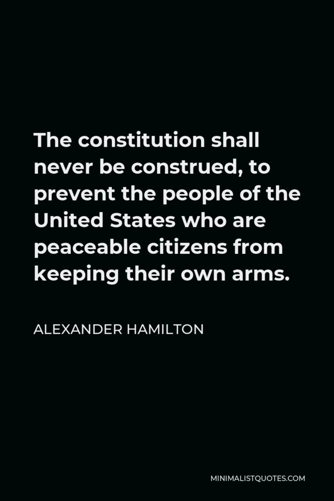 Alexander Hamilton Quote - The constitution shall never be construed, to prevent the people of the United States who are peaceable citizens from keeping their own arms.