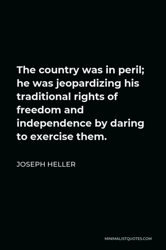 Joseph Heller Quote - The country was in peril; he was jeopardizing his traditional rights of freedom and independence by daring to exercise them.