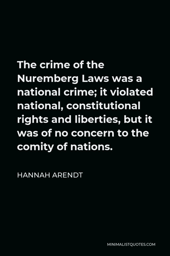Hannah Arendt Quote - The crime of the Nuremberg Laws was a national crime; it violated national, constitutional rights and liberties, but it was of no concern to the comity of nations.