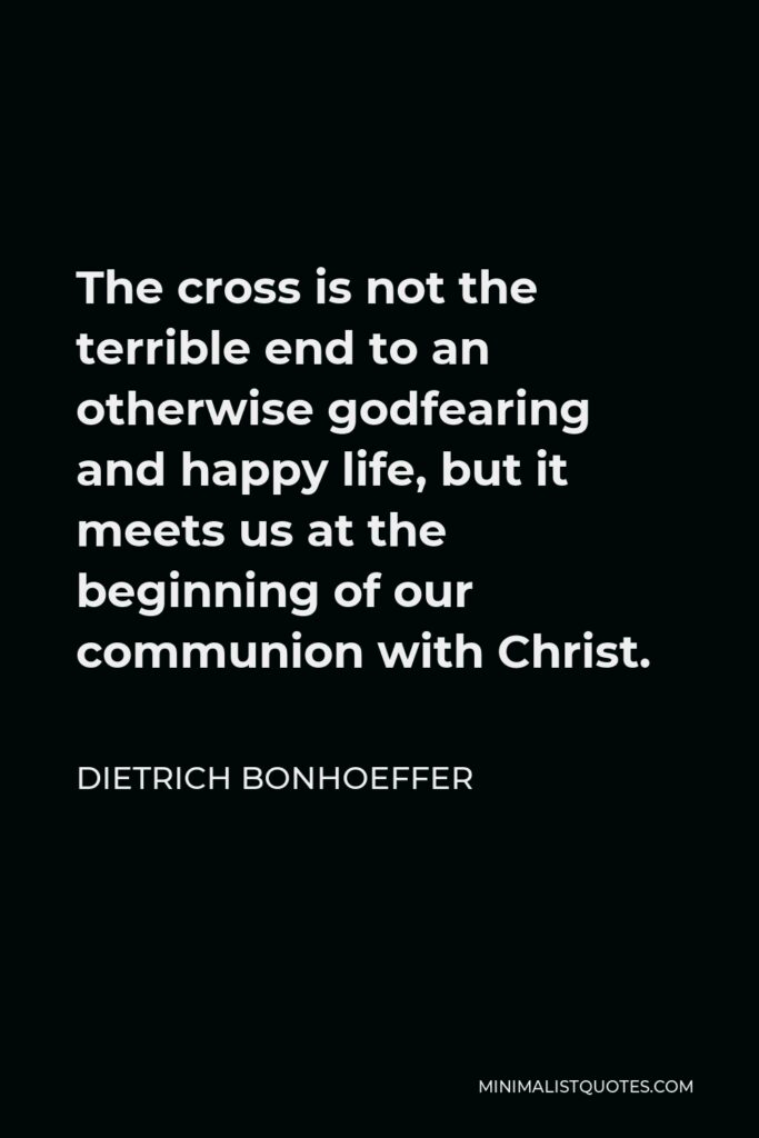 Dietrich Bonhoeffer Quote - The cross is not the terrible end to an otherwise godfearing and happy life, but it meets us at the beginning of our communion with Christ.