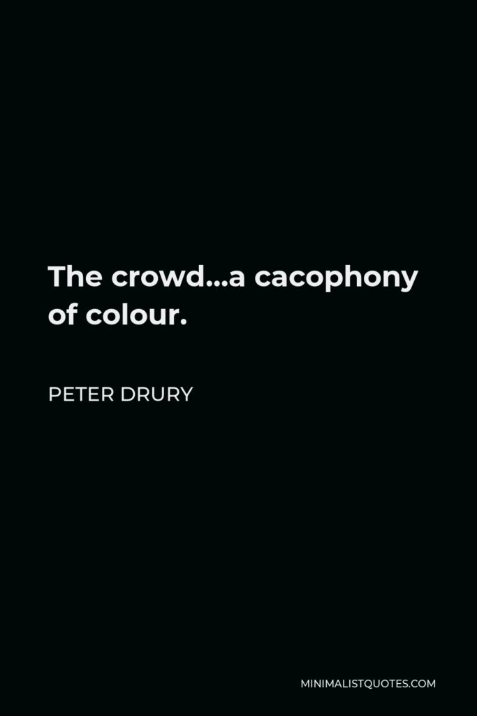 Peter Drury Quote - The crowd…a cacophony of colour.