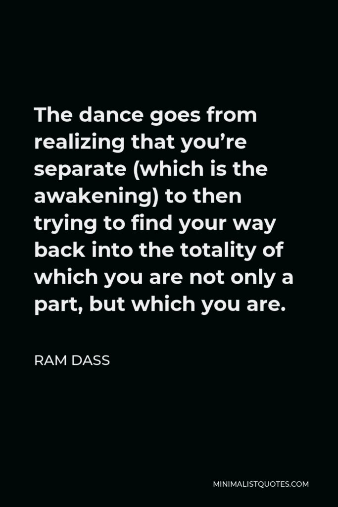 Ram Dass Quote - The dance goes from realizing that you're separate (which is the awakening) to then trying to find your way back into the totality of which you are not only a part, but which you are.