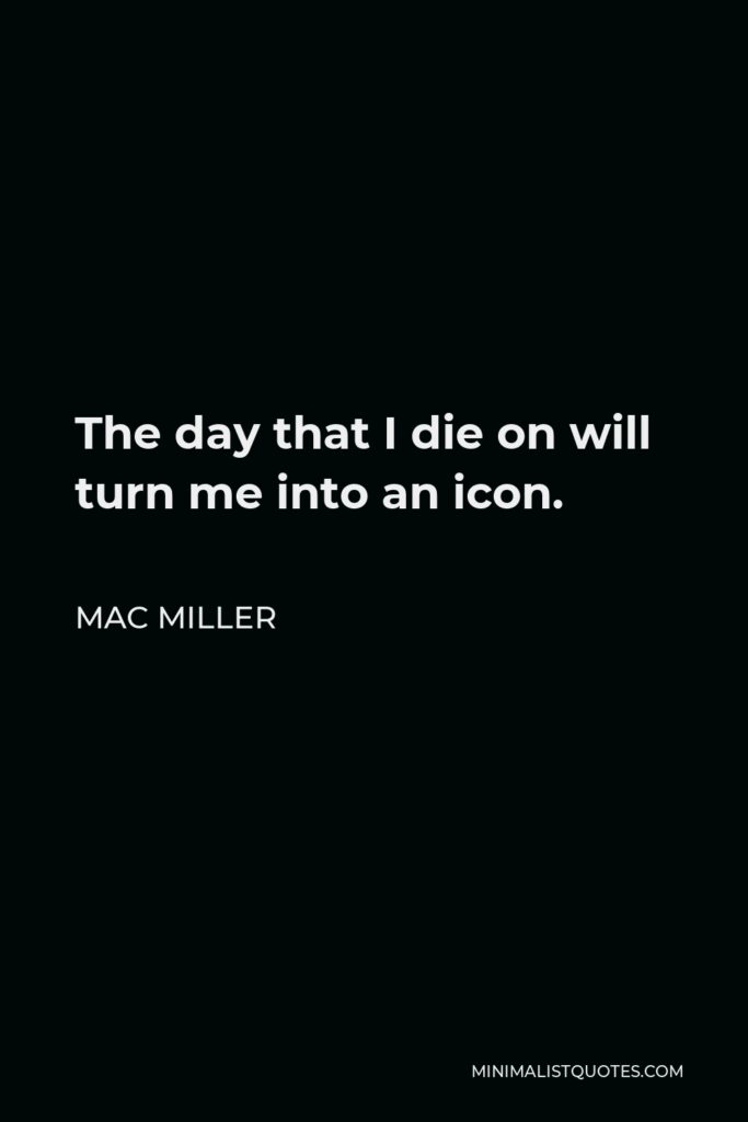 Mac Miller Quote - The day that I die on will turn me into an icon.