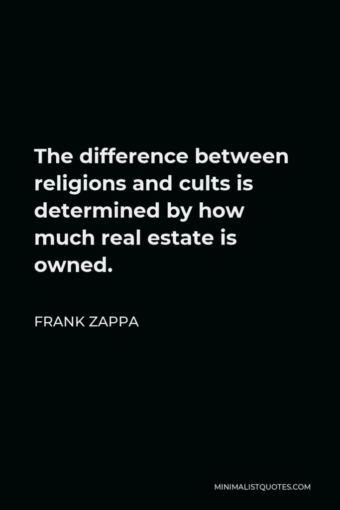 Frank Zappa Quote - The difference between religions and cults is determined by how much real estate is owned.