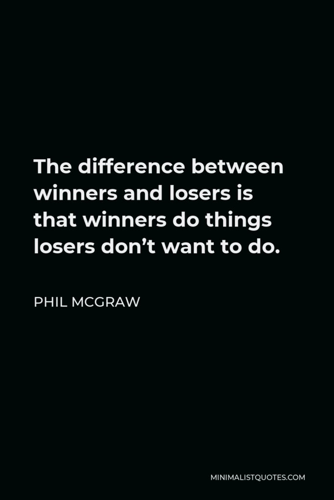 Phil McGraw Quote - The difference between winners and losers is that winners do things losers don't want to do.