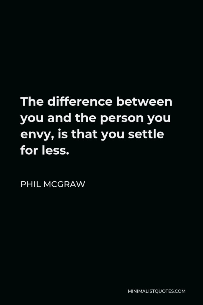 Phil McGraw Quote - The difference between you and the person you envy, is that you settle for less.