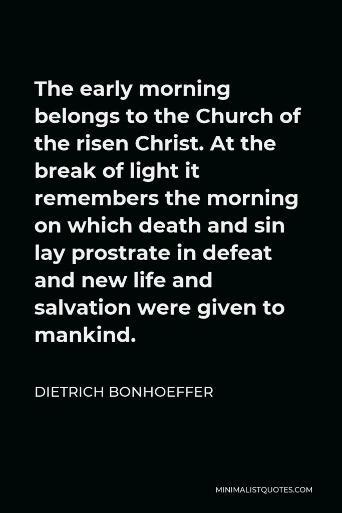 Dietrich Bonhoeffer Quote - The early morning belongs to the Church of the risen Christ. At the break of light it remembers the morning on which death and sin lay prostrate in defeat and new life and salvation were given to mankind.