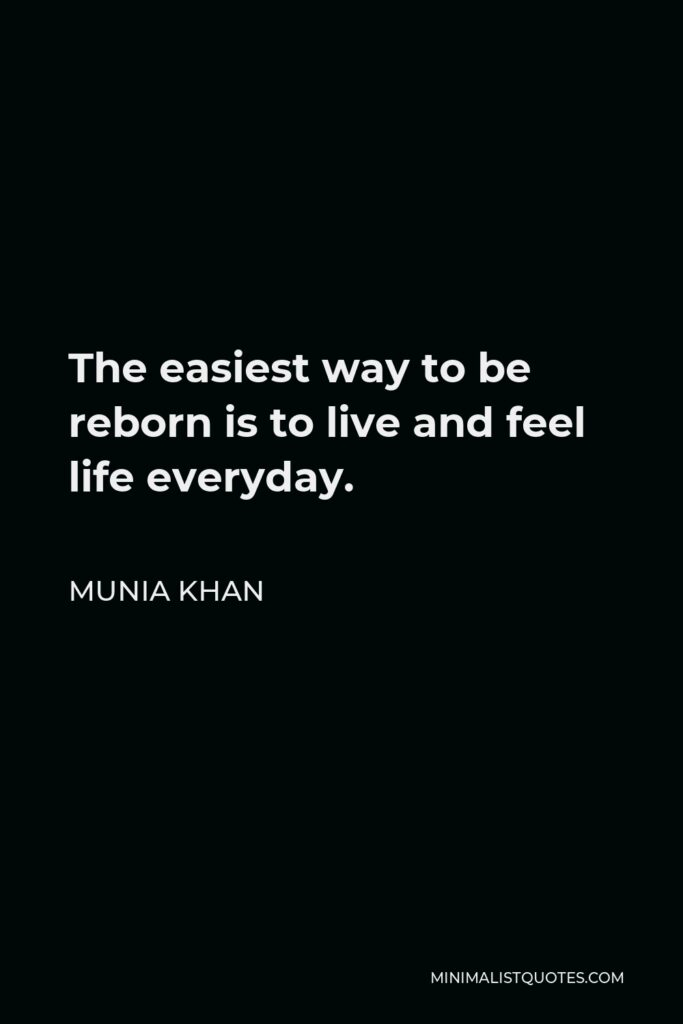 Munia Khan Quote - The easiest way to be reborn is to live and feel life everyday.