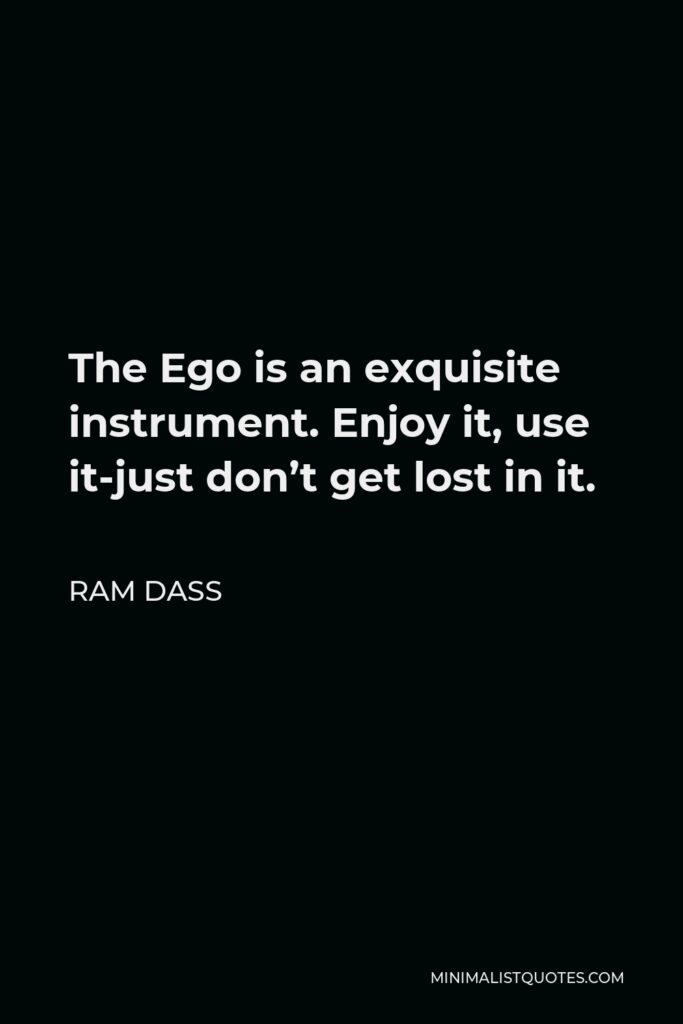 Ram Dass Quote - The Ego is an exquisite instrument. Enjoy it, use it-just don't get lost in it.