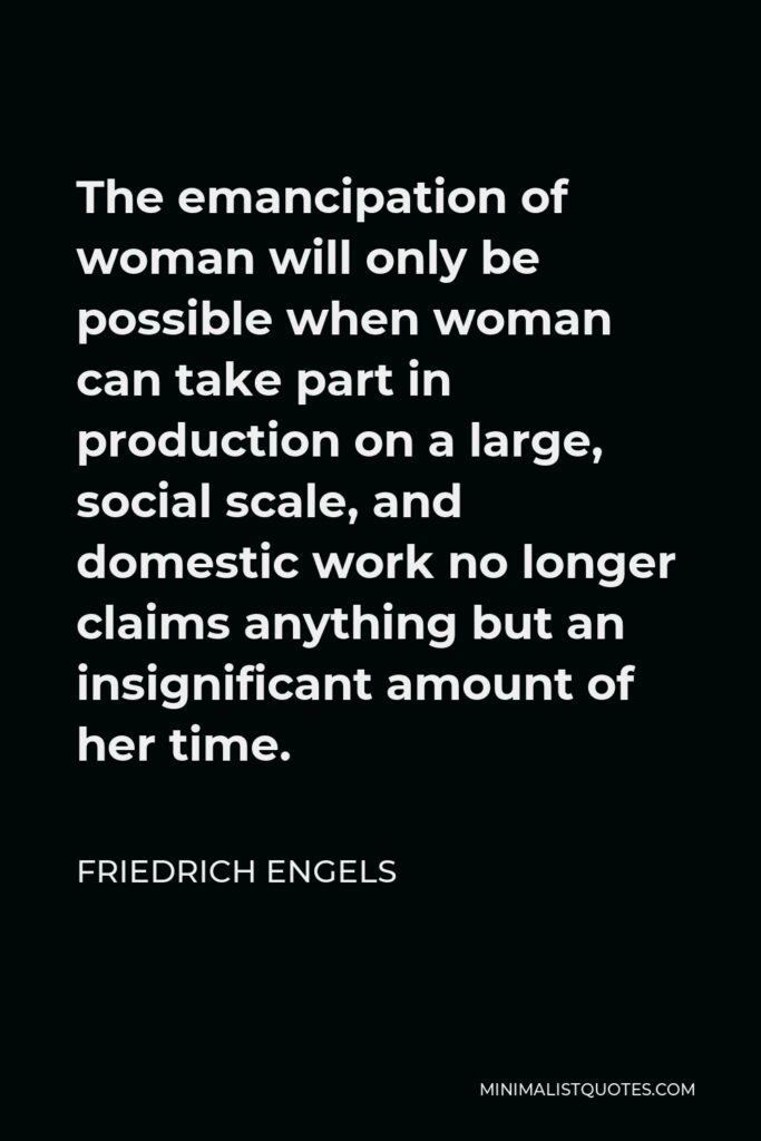 Friedrich Engels Quote - The emancipation of woman will only be possible when woman can take part in production on a large, social scale, and domestic work no longer claims anything but an insignificant amount of her time.