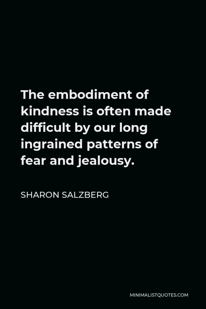 Sharon Salzberg Quote - The embodiment of kindness is often made difficult by our long ingrained patterns of fear and jealousy.