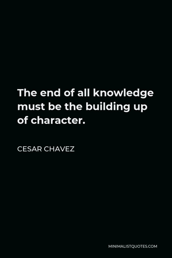 Cesar Chavez Quote - The end of all knowledge must be the building up of character.