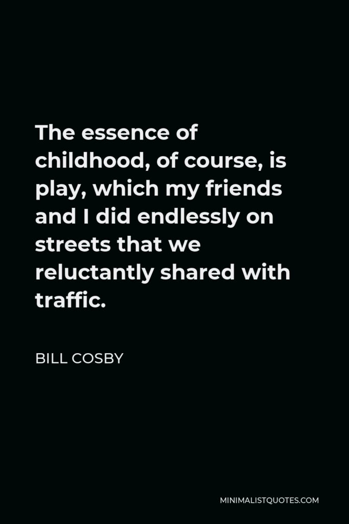 Bill Cosby Quote - The essence of childhood, of course, is play, which my friends and I did endlessly on streets that we reluctantly shared with traffic.