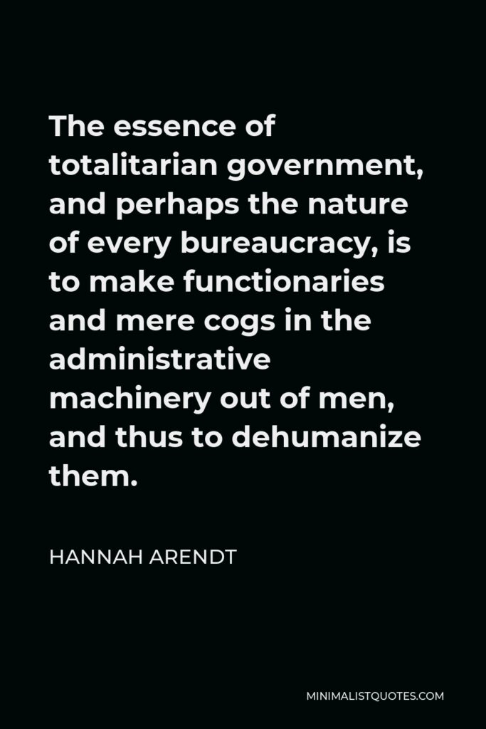 Hannah Arendt Quote - The essence of totalitarian government, and perhaps the nature of every bureaucracy, is to make functionaries and mere cogs in the administrative machinery out of men, and thus to dehumanize them.