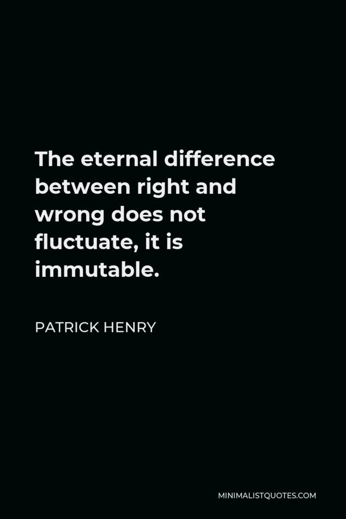 Patrick Henry Quote - The eternal difference between right and wrong does not fluctuate, it is immutable.
