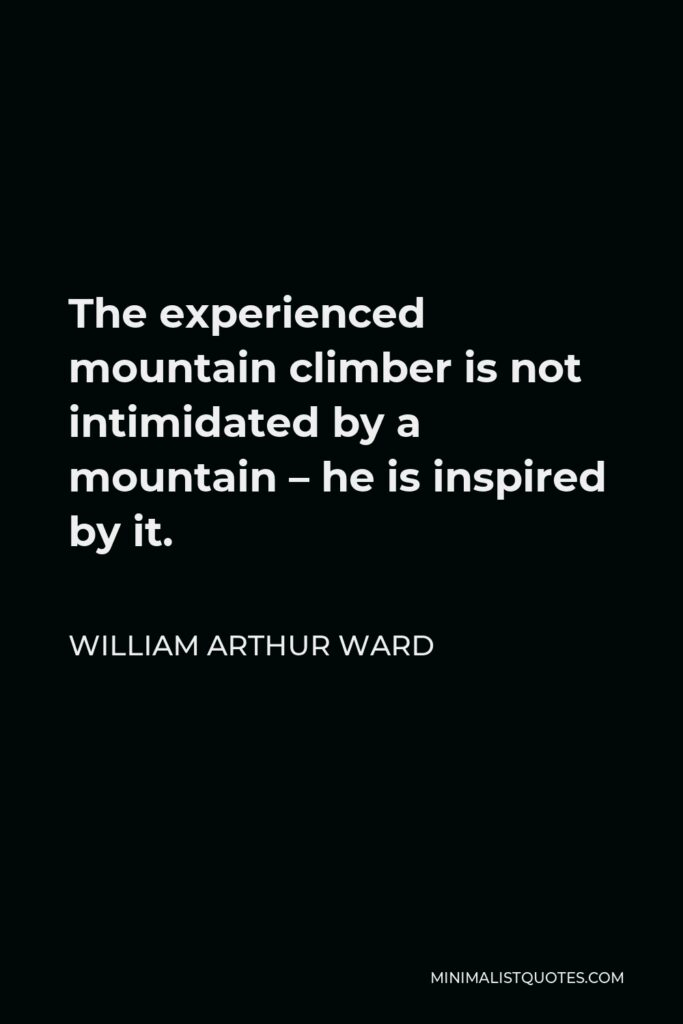 William Arthur Ward Quote - The experienced mountain climber is not intimidated by a mountain – he is inspired by it.