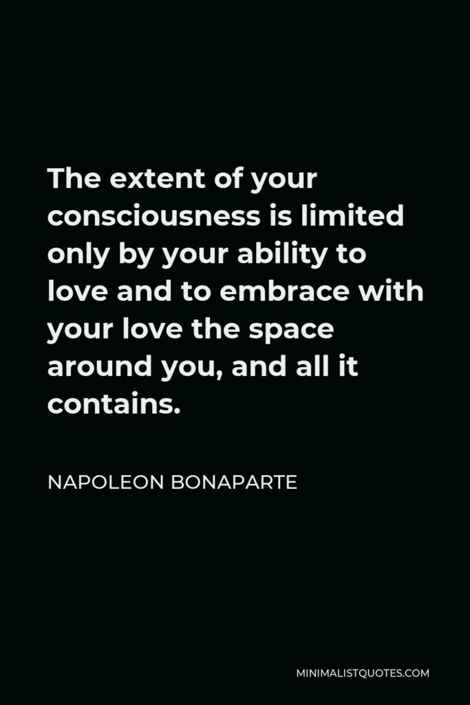 Napoleon Bonaparte Quote - The extent of your consciousness is limited only by your ability to love and to embrace with your love the space around you, and all it contains.