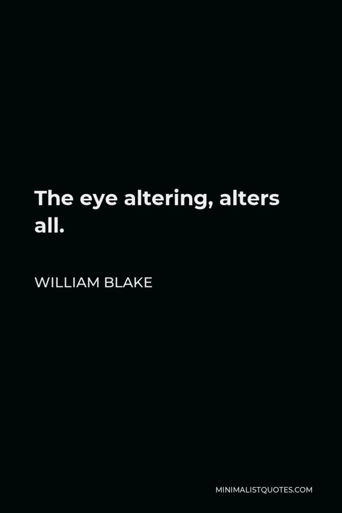 William Blake Quote - The eye altering, alters all.