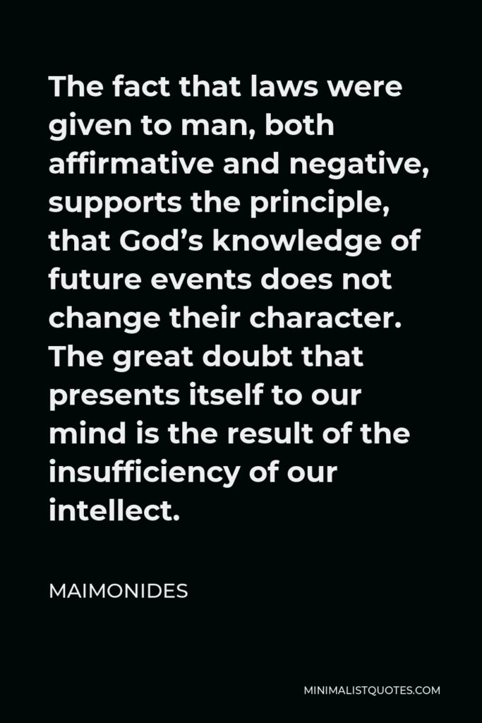 Maimonides Quote - The fact that laws were given to man, both affirmative and negative, supports the principle, that God's knowledge of future events does not change their character. The great doubt that presents itself to our mind is the result of the insufficiency of our intellect.