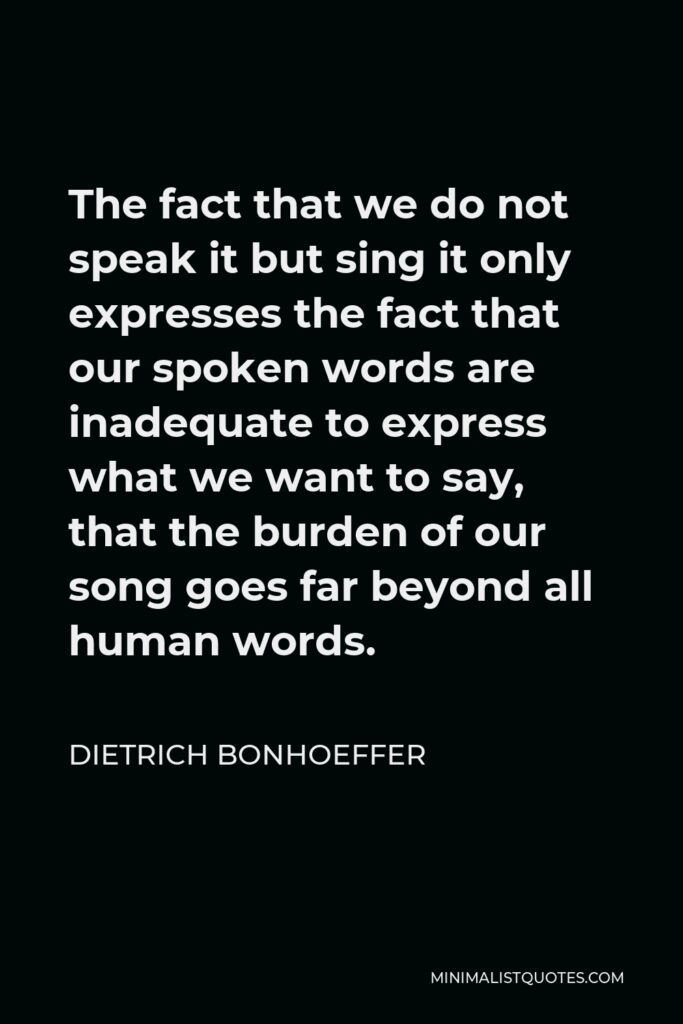 Dietrich Bonhoeffer Quote - The fact that we do not speak it but sing it only expresses the fact that our spoken words are inadequate to express what we want to say, that the burden of our song goes far beyond all human words.