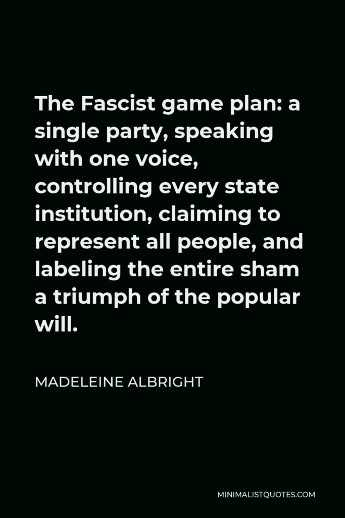 Madeleine Albright Quote - The Fascist game plan: a single party, speaking with one voice, controlling every state institution, claiming to represent all people, and labeling the entire sham a triumph of the popular will.