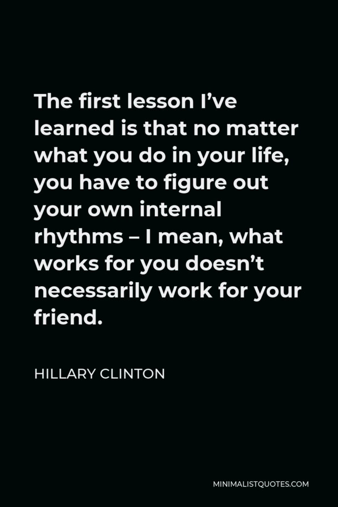 Hillary Clinton Quote - The first lesson I've learned is that no matter what you do in your life, you have to figure out your own internal rhythms – I mean, what works for you doesn't necessarily work for your friend.