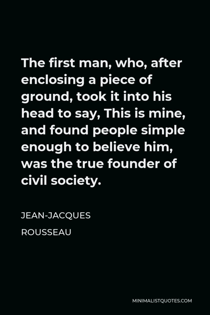 Jean-Jacques Rousseau Quote - The first man, who, after enclosing a piece of ground, took it into his head to say, This is mine, and found people simple enough to believe him, was the true founder of civil society.