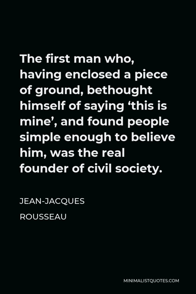 Jean-Jacques Rousseau Quote - The first man who, having enclosed a piece of ground, bethought himself of saying 'this is mine', and found people simple enough to believe him, was the real founder of civil society.