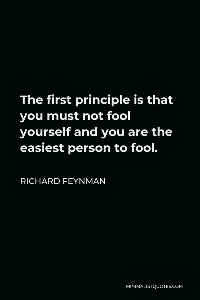 Richard Feynman Quote - The first principle is that you must not fool yourself and you are the easiest person to fool.