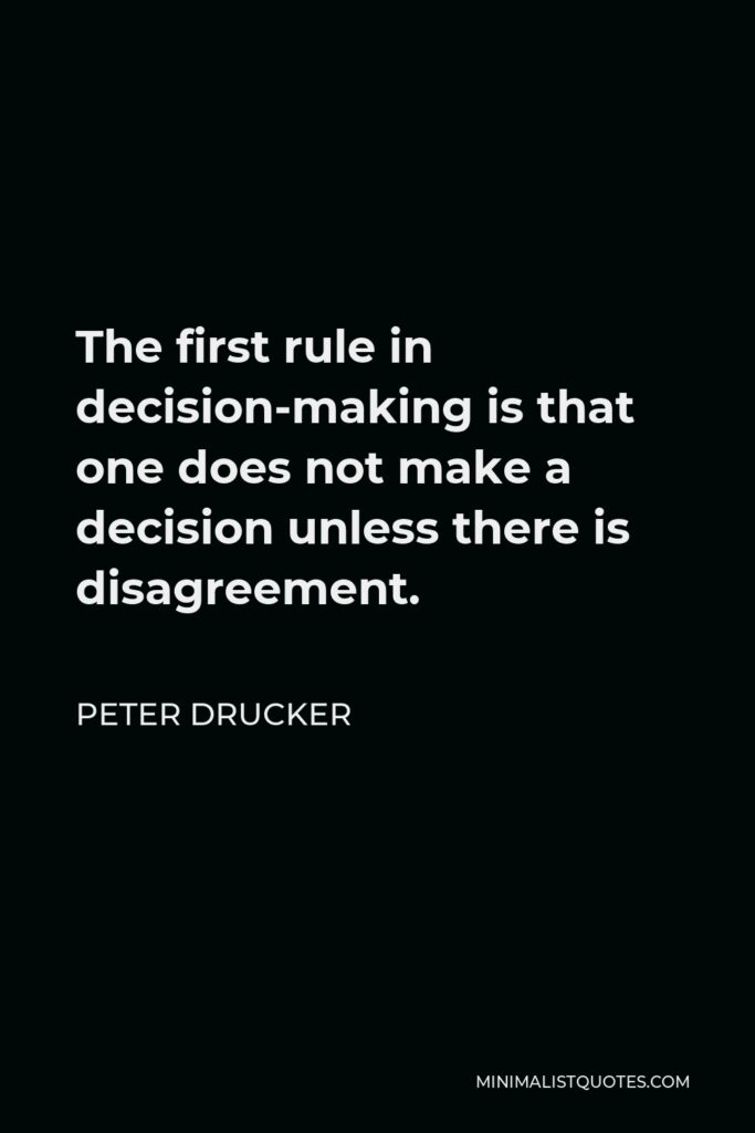 Peter Drucker Quote - The first rule in decision-making is that one does not make a decision unless there is disagreement.
