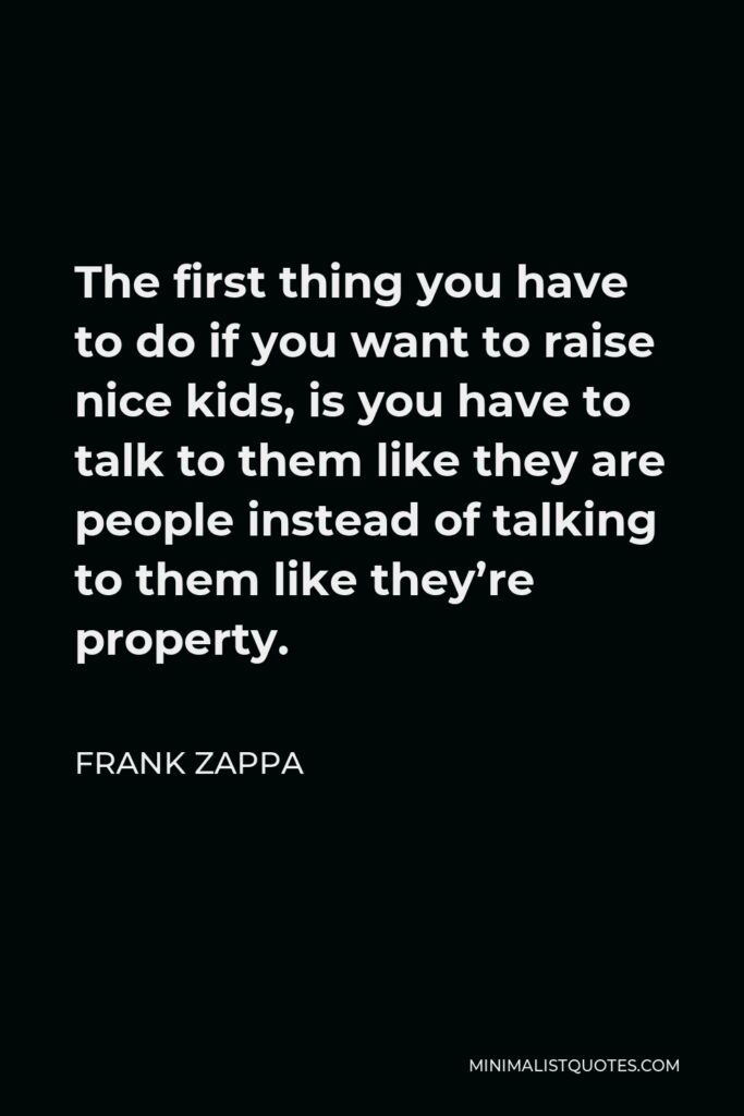 Frank Zappa Quote - The first thing you have to do if you want to raise nice kids, is you have to talk to them like they are people instead of talking to them like they're property.