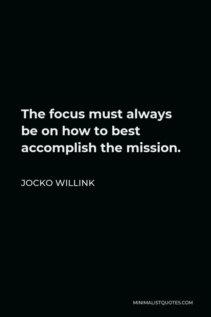 Jocko Willink Quote - The focus must always be on how to best accomplish the mission.